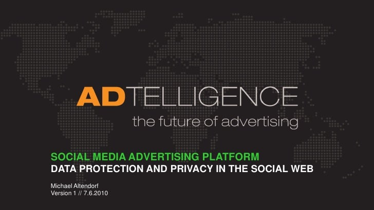 SOCIAL MEDIA ADVERTISING PLATFORM DATA PROTECTION AND PRIVACY IN THE SOCIAL WEB Michael Altendorf Version 1 // 7.6.2010