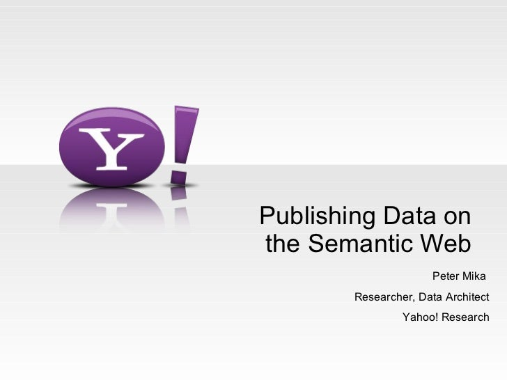Publishing Data on the Semantic Web Peter Mika  Researcher, Data Architect Yahoo! Research