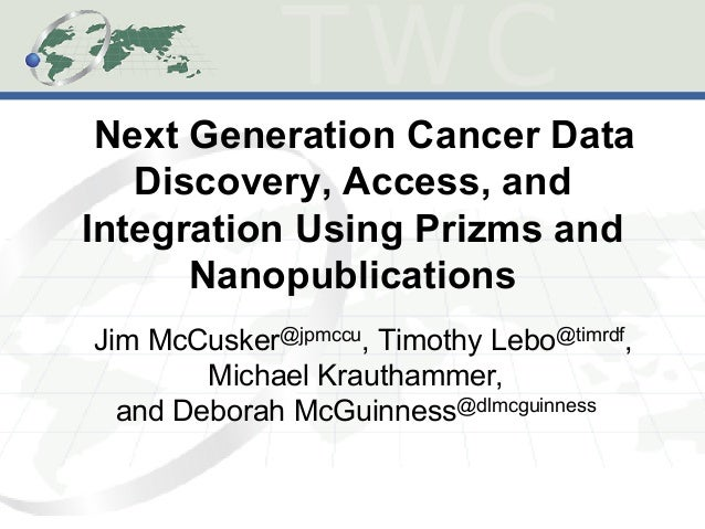 Next Generation Cancer Data Discovery, Access, and Integration Using Prizms and Nanopublications Jim McCusker@jpmccu, Timo...