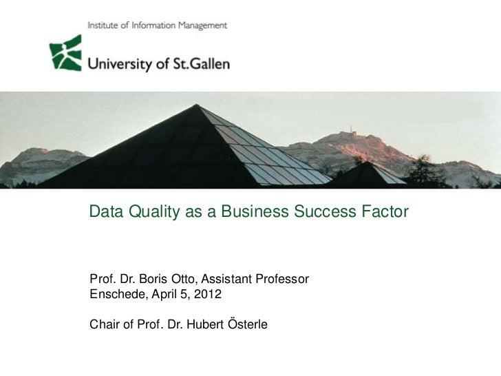 Data Quality as a Business Success FactorProf. Dr. Boris Otto, Assistant ProfessorEnschede, April 5, 2012Chair of Prof. Dr...