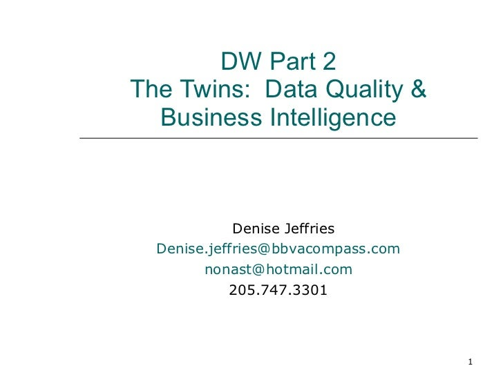 DW Part 2 The Twins:  Data Quality & Business Intelligence Denise Jeffries [email_address] [email_address] 205.747.3301