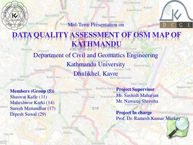 Mid-Term Presentation on  DATA QUALITY ASSESSMENT OF OSM MAP OF KATHMANDU Department of Civil and Geomatics Engineering Ka...