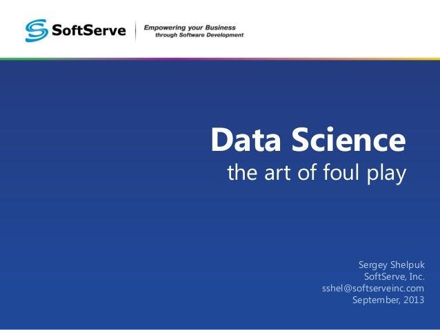 Data Science the art of foul play  Sergey Shelpuk SoftServe, Inc. sshel@softserveinc.com September, 2013