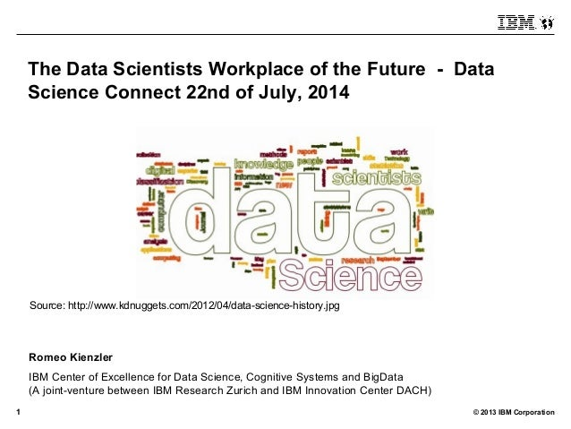 © 2013 IBM Corporation1 The Data Scientists Workplace of the Future - Data Science Connect 22nd of July, 2014 Romeo Kienzl...
