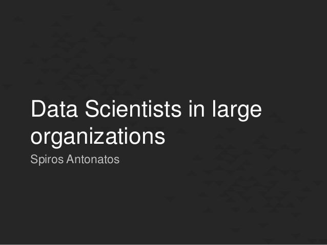 Data Scientists in large organizations Spiros Antonatos