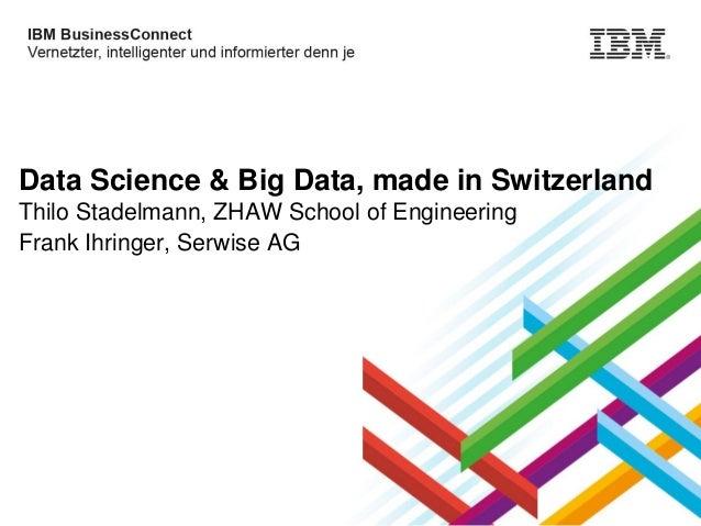 Data Science & Big Data, made in Switzerland Thilo Stadelmann, ZHAW School of Engineering Frank Ihringer, Serwise AG  © 20...