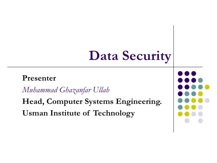 Data Security Presenter Muhammad Ghazanfar Ullah Head, Computer Systems Engineering. Usman Institute of Technology