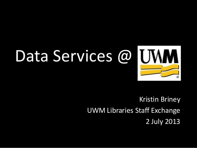 Data Services Kristin Briney UWM Libraries Staff Exchange 2 July 2013