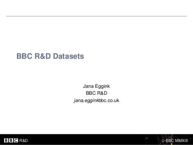 BBC R&D Datasets                 Jana Eggink                   BBC R&D             jana.egginkbbc.co.ukR&D                ...