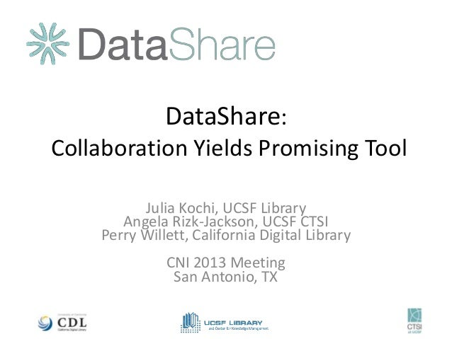 DataShare:Collaboration Yields Promising Tool          Julia Kochi, UCSF Library       Angela Rizk-Jackson, UCSF CTSI    P...