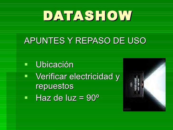 DATASHOW <ul><li>APUNTES Y REPASO DE USO </li></ul><ul><li>Ubicación </li></ul><ul><li>Verificar electricidad y repuestos ...