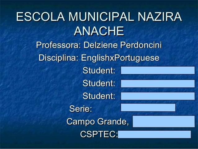 ESCOLA MUNICIPAL NAZIRA ANACHE Professora: Delziene Perdoncini Disciplina: EnglishxPortuguese Student: Student: Student: S...