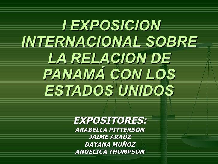 I EXPOSICION INTERNACIONAL SOBRE LA RELACION DE PANAMÁ CON LOS ESTADOS UNIDOS EXPOSITORES: ARABELLA PITTERSON JAIME ARAÚZ ...
