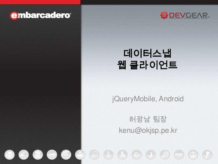 데이터스냅    웹 클라이언트jQueryMobile, Android       허광남 팀장    kenu@okjsp.pe.kr1