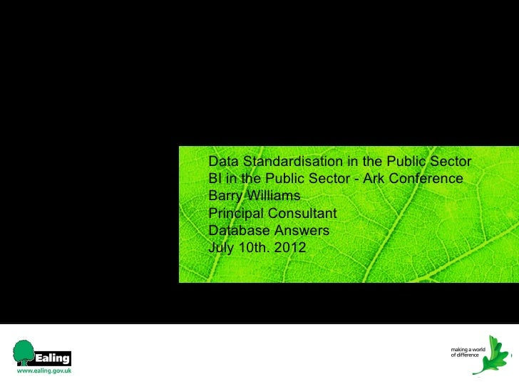 Data Standardisation in the Public SectorBI in the Public Sector - Ark ConferenceBarry WilliamsPrincipal ConsultantDatabas...