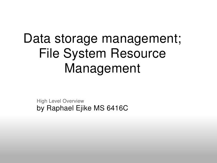 Data storage management;   File System Resource        Management    High Level Overview   by Raphael Ejike MS 6416C