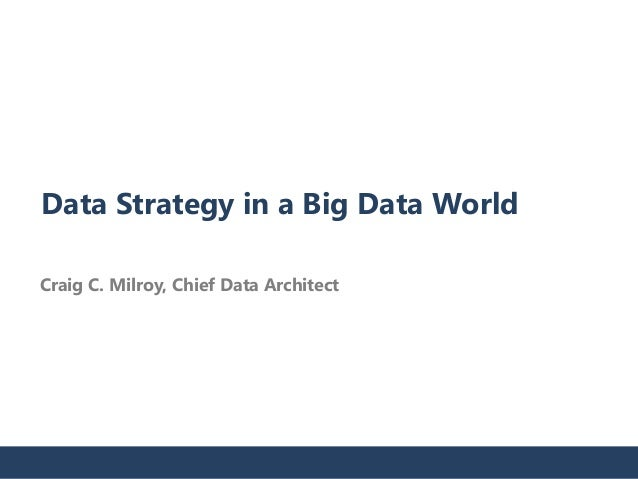 Data Strategy in a Big Data World  Craig C. Milroy, Chief Data Architect