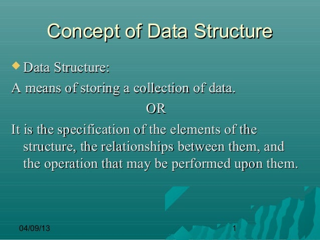 Concept of Data Structure Data Structure:A means of storing a collection of data.                          ORIt is the sp...