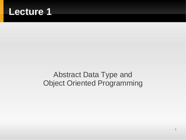1Lecture 1Abstract Data Type andObject Oriented Programming
