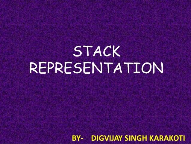 STACK REPRESENTATION  BY- DIGVIJAY SINGH KARAKOTI