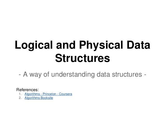 Logical and Physical Data Structures - A way of understanding data structures - References: 1. Algorithms - Princeton - Co...
