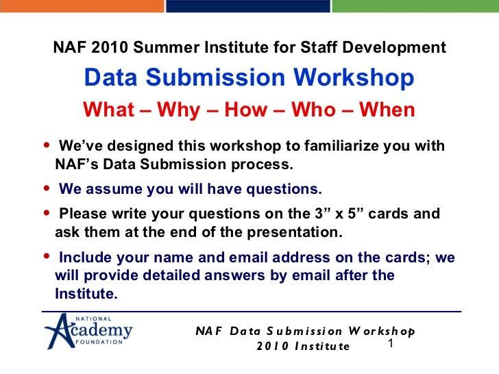 <ul><li>We've designed this workshop to familiarize you with NAF's Data Submission process. </li></ul><ul><li>We assume yo...