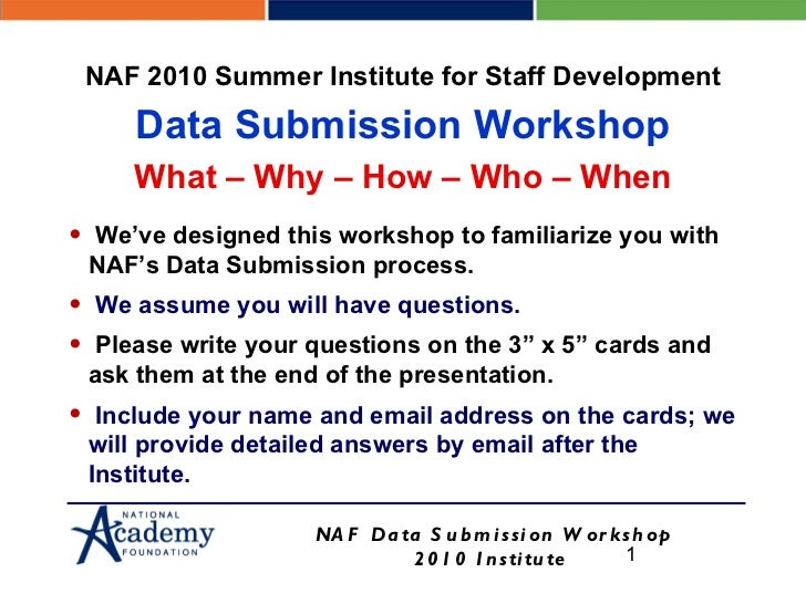 <ul><li>We've designed this workshop to familiarize you with NAF's Data Submission process. </li></ul><ul><li>We assume yo...