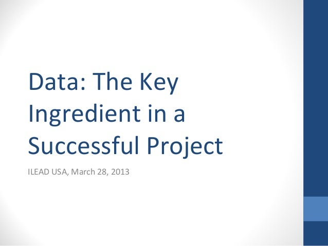 Data: The KeyIngredient in aSuccessful ProjectILEAD USA, March 28, 2013
