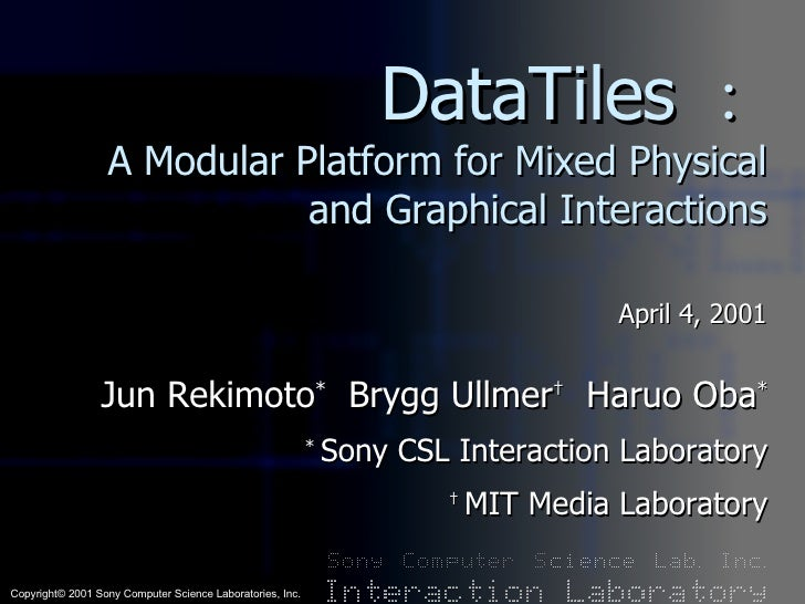 DataTiles : A Modular Platform for Mixed Physical and Graphical Interactions April 4, 2001 Jun Rekimoto *   Brygg Ullmer †...