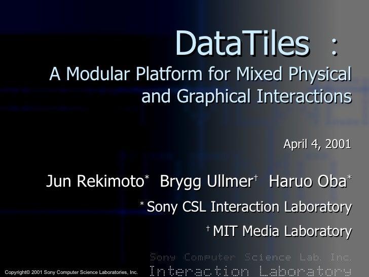 DataTiles : A Modular Platform for Mixed Physical and Graphical Interactions April 4, 2001 Jun Rekimoto *   Brygg Ullmer †...