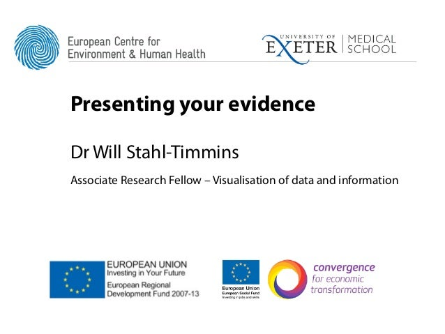 Presenting your evidenceDr Will Stahl-TimminsAssociate Research Fellow – Visualisation of data and information
