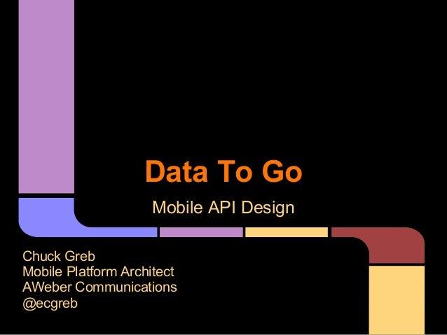 Mobile API Design Chuck Greb Mobile Platform Architect AWeber Communications @ecgreb Data To Go