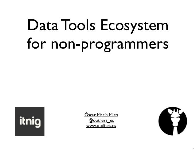 Data Tools Ecosystem for non-programmers  Óscar Marín Miró @outliers_es www.outliers.es  1