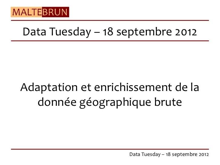 Data Tuesday – 18 septembre 2012Adaptation et enrichissement de la  donnée géographique brute                    Data Tues...