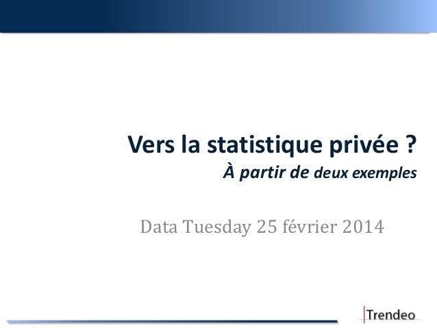 Vers la statistique privée ? À partir de deux exemples Data Tuesday 25 février 2014