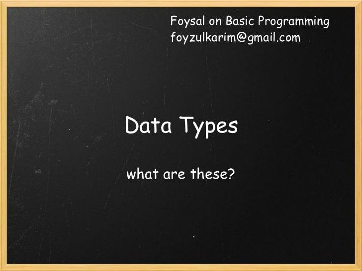Foysal on Basic Programming      foyzulkarim@gmail.comData Typeswhat are these?