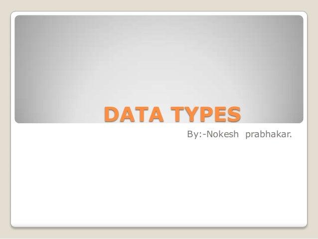 DATA TYPES      By:-Nokesh prabhakar.