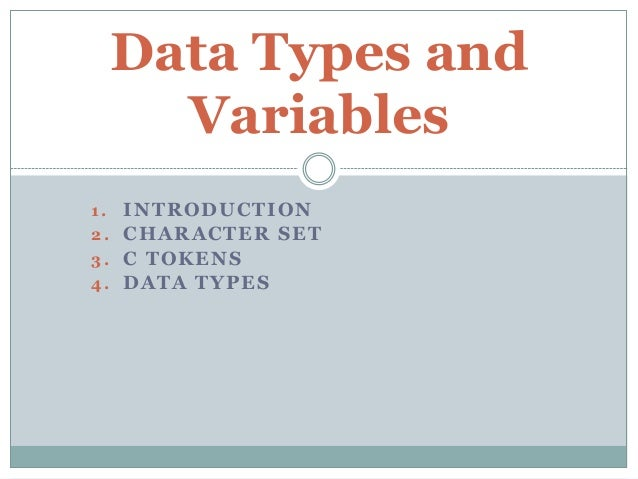 1. INTRODUCTION 2. CHARACTER SET 3. C TOKENS 4. DATA TYPES Data Types and Variables