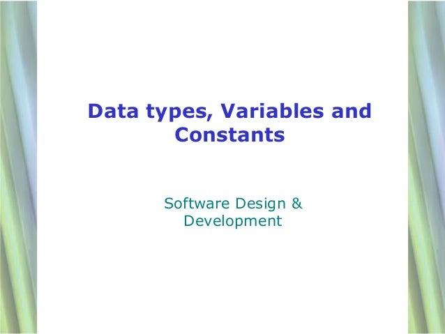 Data types, Variables and       Constants      Software Design &        Development                            1