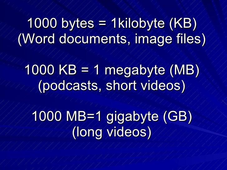 1000 bytes = 1kilobyte (KB) (Word documents, image files) 1000 KB = 1 megabyte (MB) (podcasts, short videos) 1000 MB=1 gig...