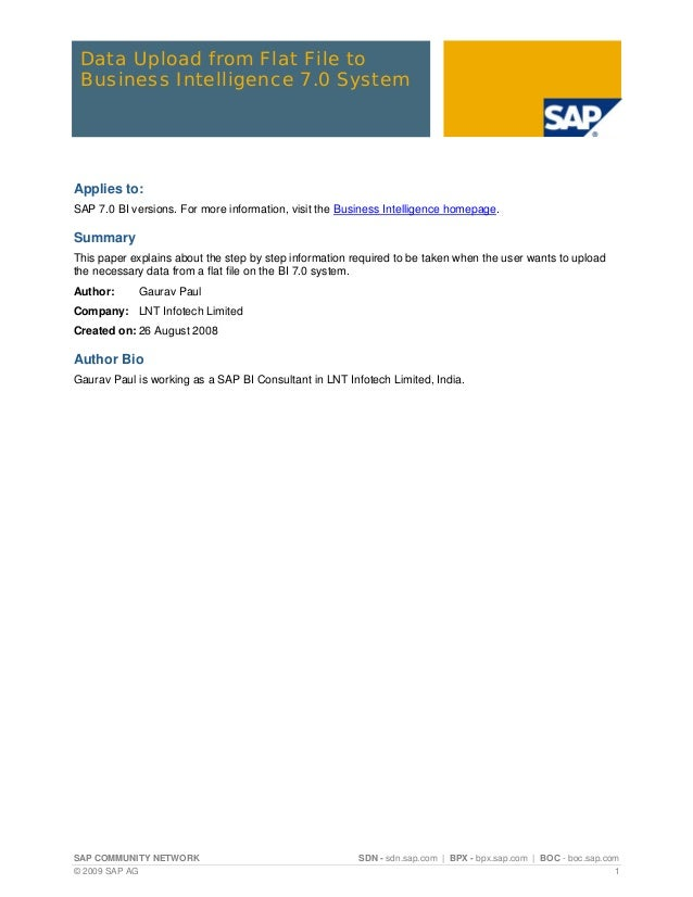 Data Upload from Flat File to Business Intelligence 7.0 SystemApplies to:SAP 7.0 BI versions. For more information, visit ...