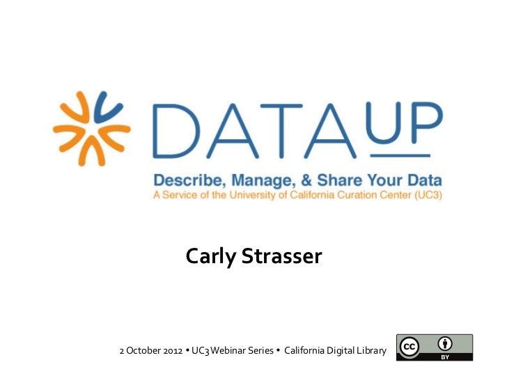Carly Strasser 2 October 2012  UC3 Webinar Series   California Digital Library