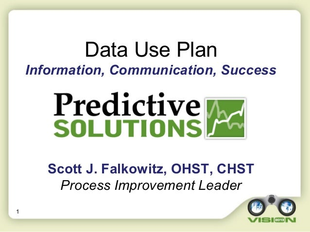 1 Data Use Plan Information, Communication, Success Scott J. Falkowitz, OHST, CHST Process Improvement Leader