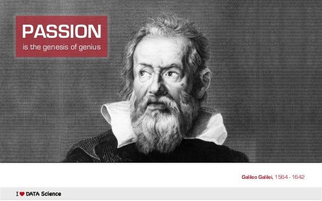 PASSION is the genesis of genius  Galileo Galilei, 1564 - 1642