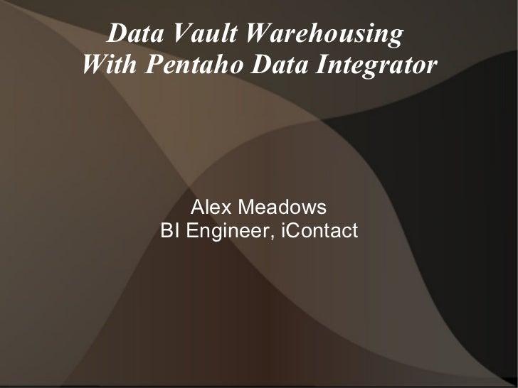 Data Vault Warehousing  With Pentaho Data Integrator Alex Meadows BI Engineer, iContact