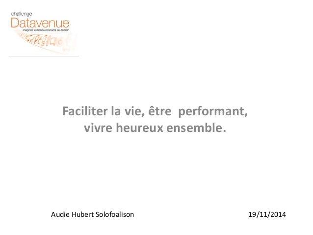 Faciliter la vie, être performant,  vivre heureux ensemble.  Audie Hubert Solofoalison 19/11/2014