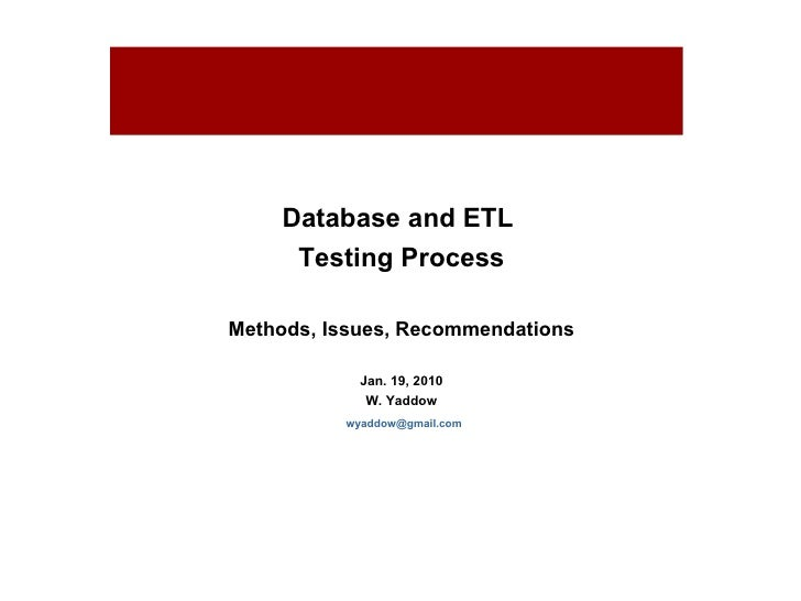 Database and ETL  Testing Process Methods, Issues, Recommendations Jan. 19, 2010 W. Yaddow [email_address] For internal us...