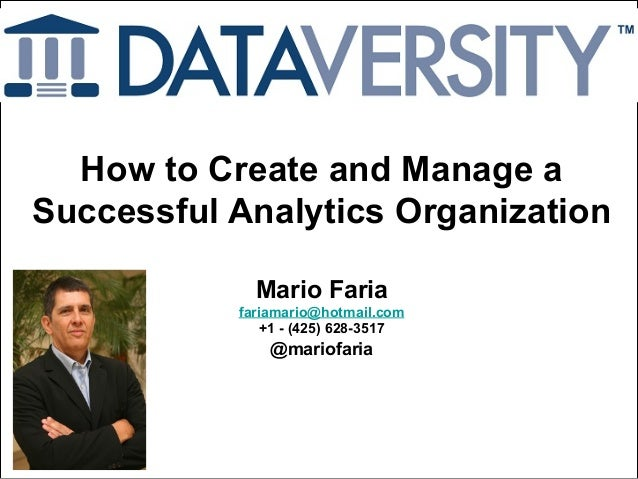Mario Faria 1 How to Create and Manage a Successful Analytics Organization Mario Faria fariamario@hotmail.com +1 - (425) 6...