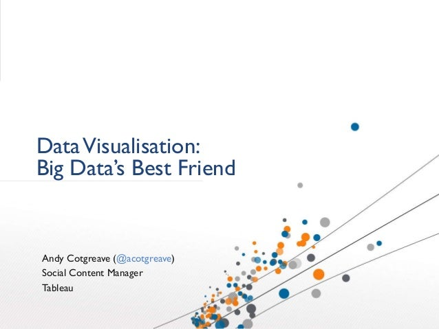 DataVisualisation: Big Data's Best Friend Andy Cotgreave (@acotgreave) Social Content Manager Tableau