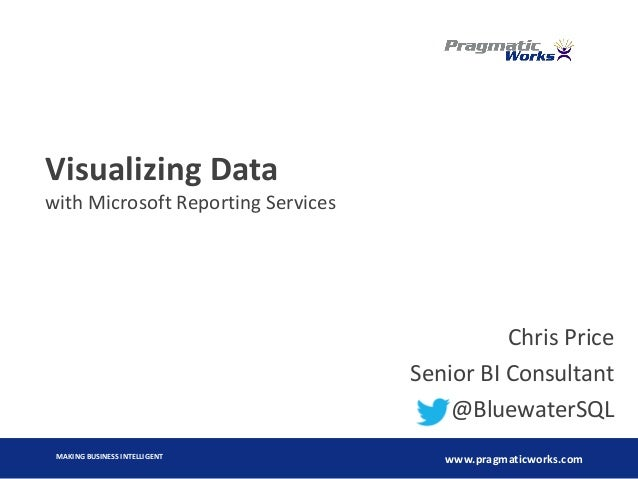 MAKING BUSINESS INTELLIGENT www.pragmaticworks.com Visualizing Data with Microsoft Reporting Services Chris Price Senior B...